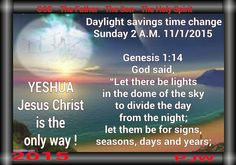 """Daylight savings time change Sunday 2 A.M. 11/1/2015  Genesis 1:14 God said, """"Let there be lights in the dome of the sky to divide the day from the night; let them be for signs, seasons, days and years;"""