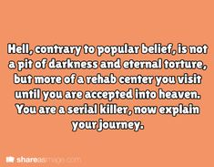 Prompt -- hell, contrary to popular belief, is not a pit of darkness and eternal torture, but more of a rehab center you visit until you are accepted into heaven. you are a serial killer, now explain your journey