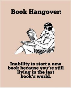 Book hangover: Inability to start a new book because you're still living in the last book's world. =)