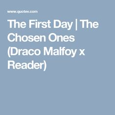 The First Day   The Chosen Ones (Draco Malfoy x Reader)