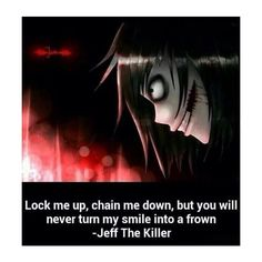 """Lock me up, chain me down, but you will never turn my smile into a frown."" -Jeff the Killer. Jeff the Killer quotes. Jeff The Killer, Creepypasta Quotes, Creepypasta Characters, Scary Creepypasta, Horror, Creepy Quotes, Creepy Gif, Creepy Stuff, The Babadook"
