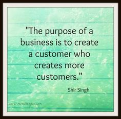 The purpose of a business is to create a customer who creates more customers.