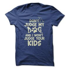 Do you agree with this shirt? Don't judge my dog, and I wont judge your kids  https://www.sunfrog.com/Pets/Dont-Judge-61589771-Guys.html?13363