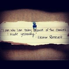 Eleanor Roosevelt Quote / I am who I am today because of the choices I made yesterday