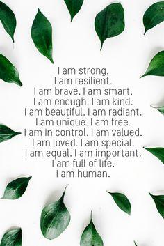 I am strong. I am resilient. I am brave. I am smart. I am enough. I am kind. I am beautiful. I am radiant. I am unique. I am free. I am in control. I am valued. I am loved. I am special. I am equal. I am important. I am full of life. I am human. I Am Beautiful Quotes, Beautiful Mind, Enough Is Enough Quotes, I Am Enough, I Am Strong Quotes, I Am Single Quotes, I Am Me Quotes, Fierce Quotes, Resilience Quotes