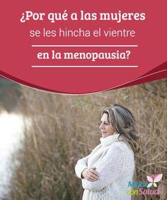 ¿Por qué a las mujeres se les hincha el vientre en la menopausia? Para evitar que la grasa se acumule y se nos hinche la zona del vientre y facilitar también la depuración del organismo es fundamental vigilar nuestra alimentación