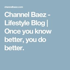 Channel Baez  - Lifestyle Blog | Once you know better, you do better.
