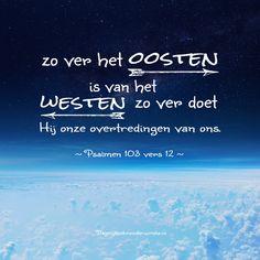 Zo ver het oosten is van het westen, zo ver doet Hij onze overtredingen van ons. Psalm 103:12
