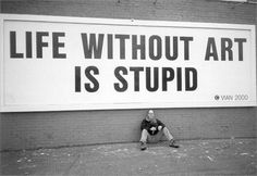 Life without art is stupid