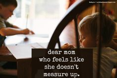 """Dear Mom Who Feels Like She Doesn't Measure Up. // """"You know what I want to tell you? Don't think about measuring up. Think about being the best mom that you can be right now today for your family. Give yourself grace in the morning. Learn from the past. Don't label yourself. Do one thing and do it well. Just keep trying."""" {at finding joy}"""