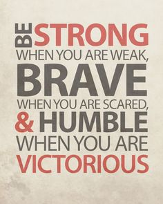 Be Strong when you are weak - Brave when you are scared & Humble when you are victorious
