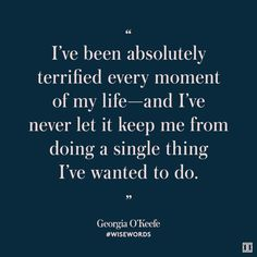 """""""I've been absolutely terrified every moment of my life - and I've never let it keep me from doing a single thing I've wanted to do."""" - GeorgiaOKeefe"""