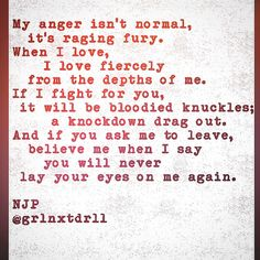 """""""when i love, i love fiercely...if i fight for you, it will be bloodied knuckles...if you ask me to leave...you will never lay your eyes on me again"""""""