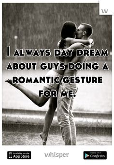 I always day dream about guys doing a romantic gesture for me.