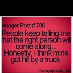 "People keep telling me that the right person will come along. Honestly, I think mine got hit by a truck. (Sad that this is a ""teenager post"" but it's still funny Teenager Quotes, Teen Quotes, Funny Quotes, Funny Memes, Teen Memes, Post Quotes, 9gag Funny, Memes Humor, Videos Funny"