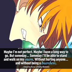 """Maybe I'm not perfect. Maybe I have a long way to go. But someday. . .someday I'll be able to stand and walk on my own. Without hurting anyone. . .and without being a burden"""