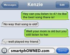 KenzieHey can you listen to 47 its like the best song there is! | No way that song is old! | Well your mom is old but you still listen to her. | -_- well played my friend.