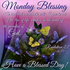 Monday Blessing ~ To Him that overcometh will I give to eat of the tree of life, which is in the midst of the paradise of God. Have A Blessed Day! Monday Morning Quotes, Happy Monday Morning, Monday Quotes, Morning Verses, Motivational Monday, Monday Blessings, Good Night Blessings, Morning Blessings, Monday Greetings