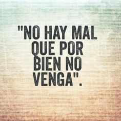 Mes de la Herencia Hispana: Dichos y refranes . Their is no evil that good doesn't come Favorite Quotes, Best Quotes, Love Quotes, Funny Quotes, Inspirational Quotes, Daily Quotes, Favorite Things, Lyric Quotes, Lyrics