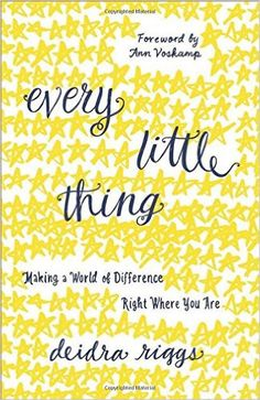 Every Little Thing: Making a World of Difference Right Where You Are: Deidra Riggs