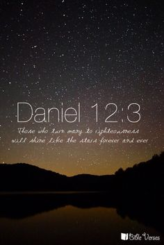 """""""Those who turn many to righteousness will shine like the stars forever and ever."""" -Daniel 12:3"""