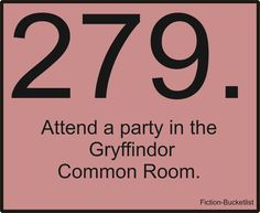 Attend a Gryffindor party. Obviously this needs to happen!