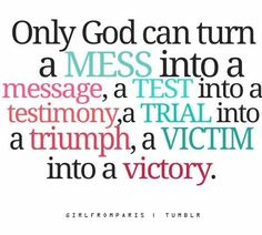 mess into a message, test into a testimony, trial into triumph, victim into a victory