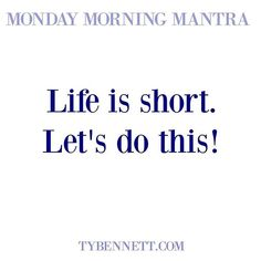 Life is short. Let's do this! #mondaymorningmantra