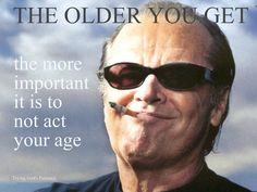 """Jack Nicholson: """"The older you get . the more important it is to NOT act your age. Great Quotes, Me Quotes, Funny Quotes, Inspirational Quotes, Quotable Quotes, Motivational Pics, Motivational Speakers, Famous Quotes, Jack Nicholson"""