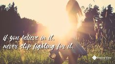 """If you believe in it, never stop fighting for it."""