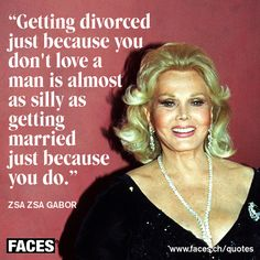 Funny men quote by Zsa Zsa Gabor: Getting divorced just because you don't love a man is almost as silly as getting married just because you do.