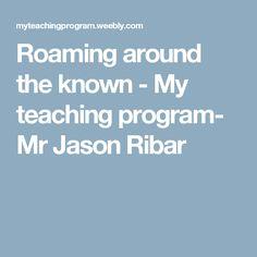 Roaming around the known - My teaching program- Mr Jason Ribar