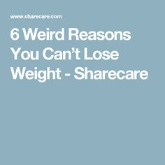 6 Weird Reasons You Can't Lose Weight - Sharecare