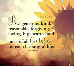 ~ Be generous, kind, reasonable, forgiving, loving, big-hearted and most of all Grateful for each blessing in life. ~ #thankful #blessed #grateful