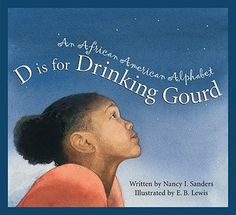 """D Is for Drinking Gourd: An African American Alphabet by N.I. Sanders (E185 .S17 2007) """"Using the alphabet to introduce its contents, this book includes topic such as abolitionists, cowboys, Harlem Renaissance, and Kwanzaa""""--Provided by publisher."""