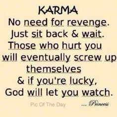 Karma...it sometimes takes a while for people to get what's coming, but as long as you do the right thing karma will catch up to them in one way or another...and when it does it will totally be worth it!