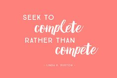 """""""Seek to complete rather than compete."""" - Linda K. Burton, marriage, ReliefSociety General President, Church of Jesus Christ of Latter-Day Saints"""