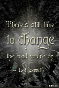 There's still time to change the road you're on. -- Stairway to Heaven / Led Zeppelin #Music #Lyrics #Quotes