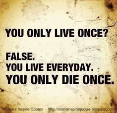 You only live once? FALSE. You live everyday. You only die once.