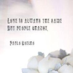 Love is always the same. But people change. - Paulo Coelho