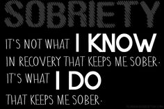 It's not what I KNOW in recovery that keeps me sober. It's what I DO that keeps me sober.