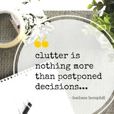 """Clutter is nothing more than postponed decisions"""