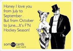 It's F'N Hockey Season! My boyfriend would tell me the same expect from April to October since it's baseball season!