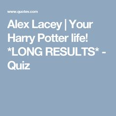 Alex Lacey | Your Harry Potter life! *LONG RESULTS* - Quiz