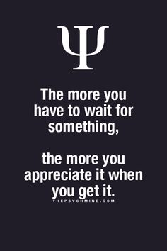 The more you have to wait for something, the more you appreciate it when you get it.