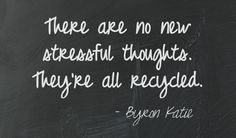 There are no new stressful thoughts. They're all recycled. - Byron Katie   This quote courtesy of @Pinstamatic (http://pinstamatic.com)