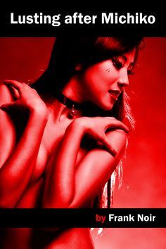 """""""Lusting after Michiko"""" - a novella by Frank Noir, available from Amazon and elsewhere."""