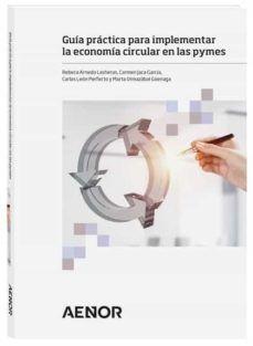 Guía práctica para implementar la economía circular en las pymes / Rebeca Arnedo Lasheras AENOR Ediciones (Asociación Española de Normalización), 2020 Circular Economy