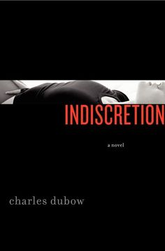 Indiscretion by Charles Dubow ... His first novel and hopefully not his last.