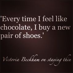 Shoes, chocolate, Victoria Beckham/....Yet another indication of her mindset.